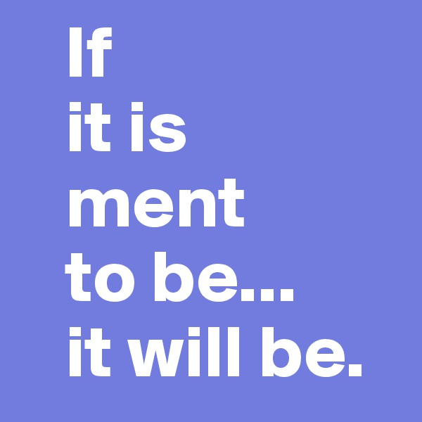 If    it is    ment    to be...    it will be.