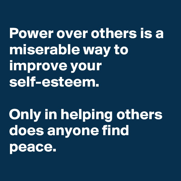 Power over others is a miserable way to improve your self-esteem.   Only in helping others does anyone find peace.