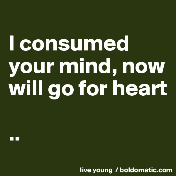I consumed your mind, now will go for heart  ..