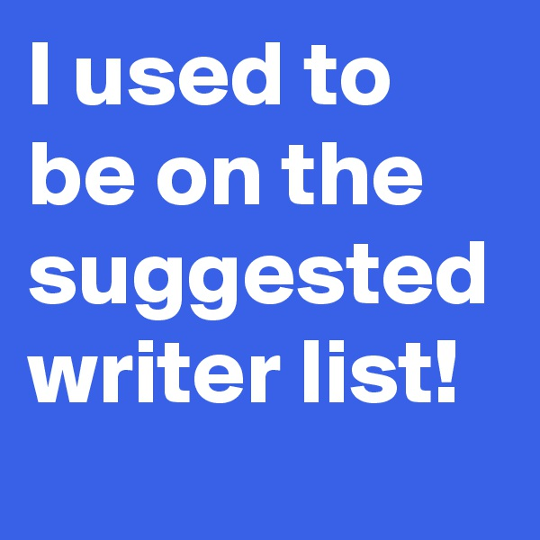 I used to be on the suggested writer list!