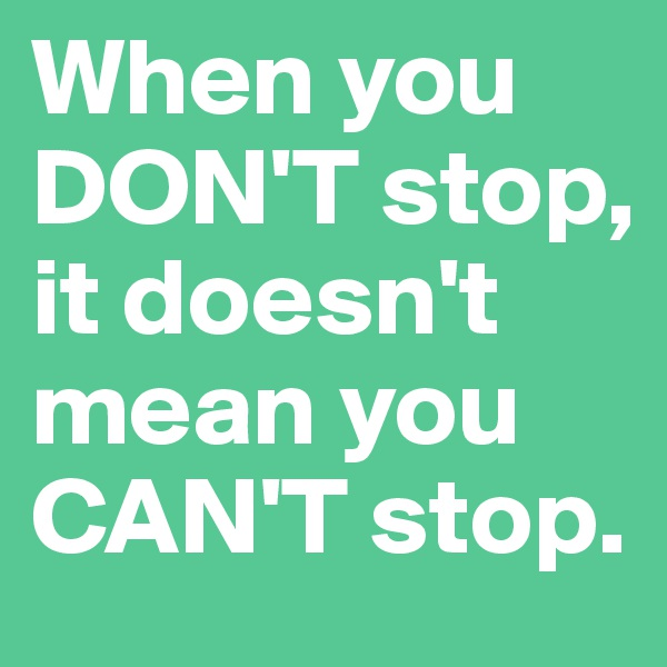 When you DON'T stop, it doesn't mean you CAN'T stop.