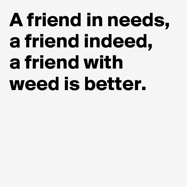A friend in needs, a friend indeed, a friend with  weed is better.