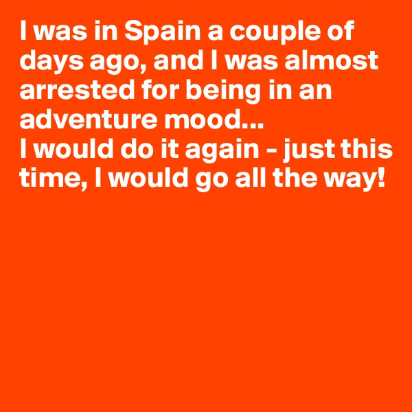 I was in Spain a couple of days ago, and I was almost arrested for being in an adventure mood... I would do it again - just this time, I would go all the way!