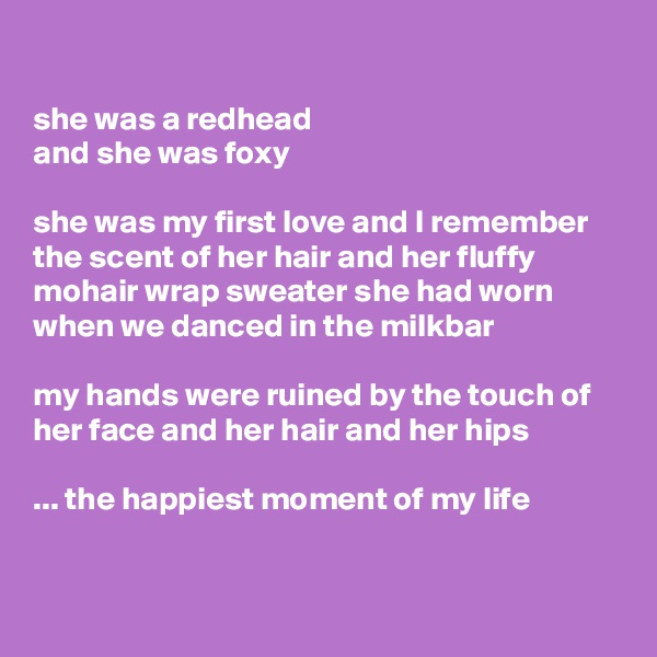 she was a redhead  and she was foxy   she was my first love and I remember the scent of her hair and her fluffy mohair wrap sweater she had worn when we danced in the milkbar  my hands were ruined by the touch of her face and her hair and her hips  ... the happiest moment of my life