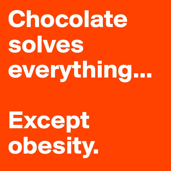 Chocolate solves everything...  Except obesity.