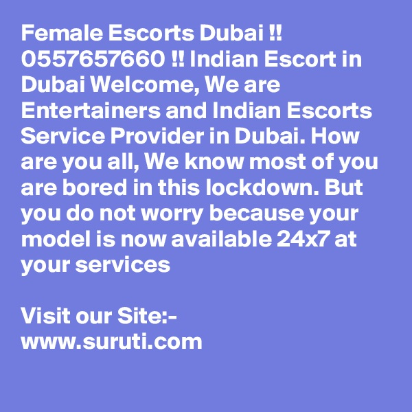 Female Escorts Dubai !! 0557657660 !! Indian Escort in Dubai Welcome, We are Entertainers and Indian Escorts Service Provider in Dubai. How are you all, We know most of you are bored in this lockdown. But you do not worry because your model is now available 24x7 at your services  Visit our Site:- www.suruti.com