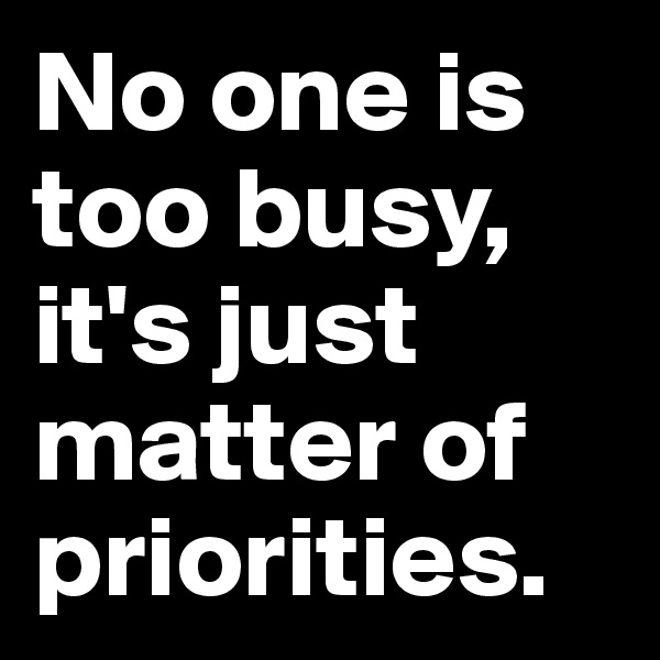 No one is too busy, it's just matter of  priorities.