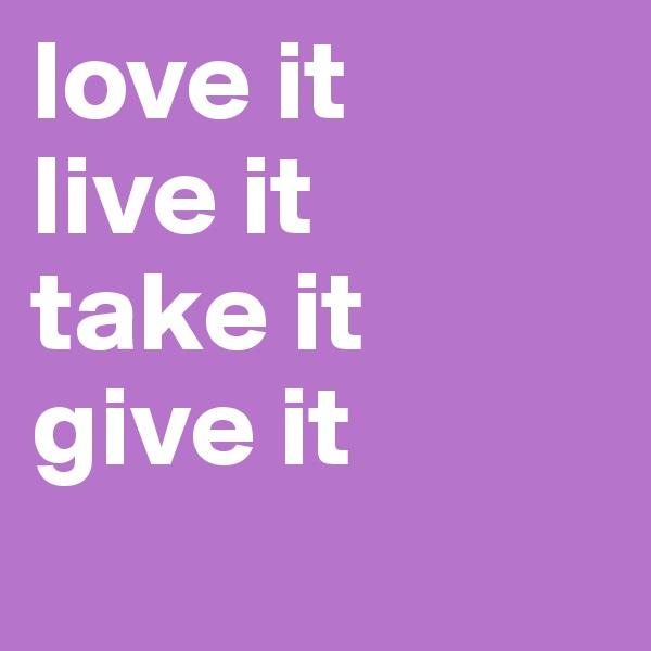 love it live it  take it  give it