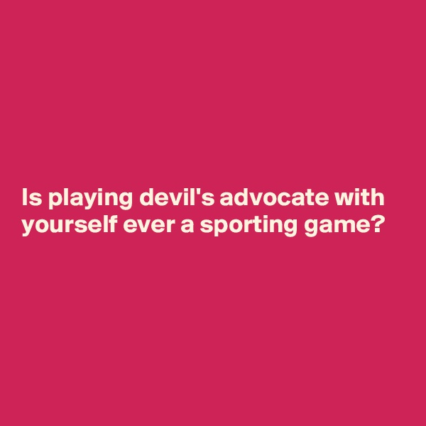 Is playing devil's advocate with yourself ever a sporting game?