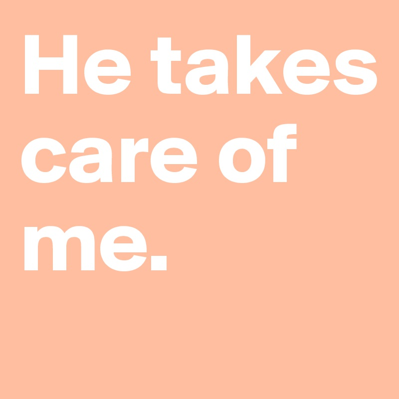 He takes care of me.