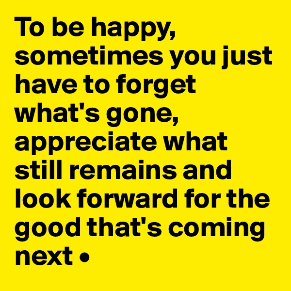 To be happy, sometimes you just have to forget what's gone, appreciate what still remains and look forward for the good that's coming next •