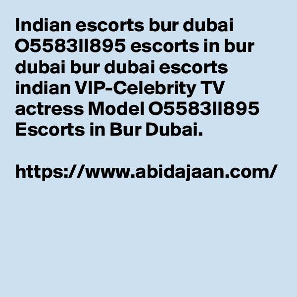 Indian escorts bur dubai O5583II895 escorts in bur dubai bur dubai escorts indian VIP-Celebrity TV actress Model O5583II895 Escorts in Bur Dubai.  https://www.abidajaan.com/