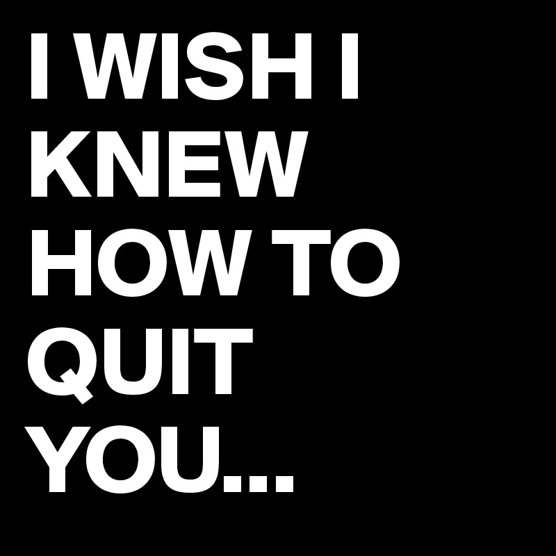 I WISH I KNEW HOW TO QUIT YOU...