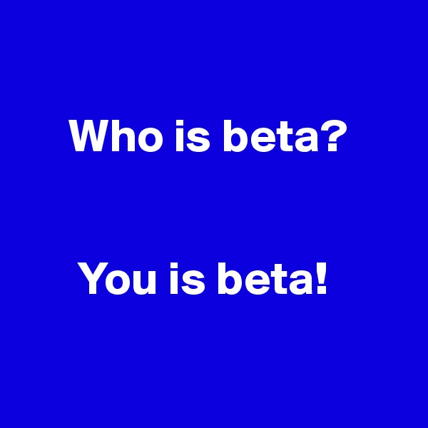 Who is beta?          You is beta!