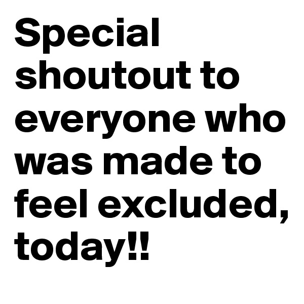 Special shoutout to everyone who was made to feel excluded, today!!