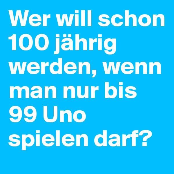 Wer will schon 100 jährig werden, wenn man nur bis 99 Uno spielen darf?