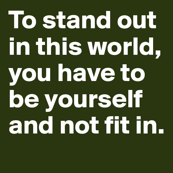 To stand out in this world, you have to be yourself and not fit in.