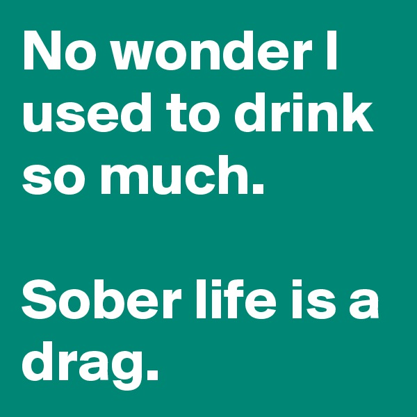No wonder I used to drink so much.  Sober life is a drag.