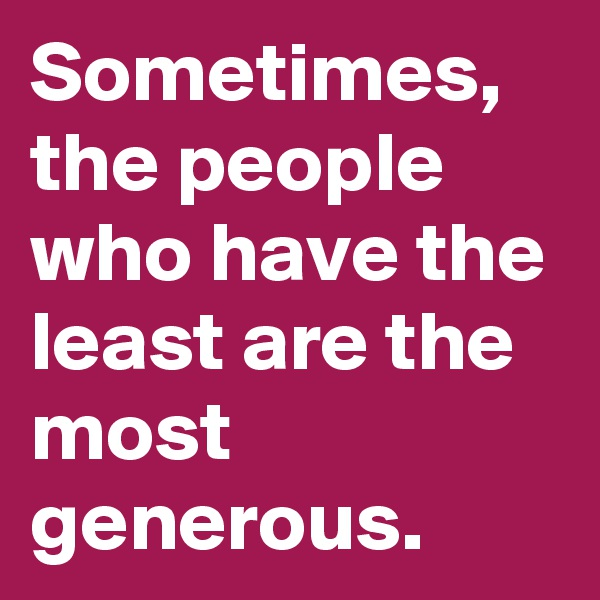 Sometimes, the people who have the least are the most generous.