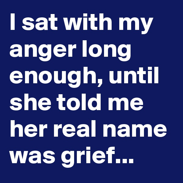 I sat with my anger long enough, until she told me her real name was grief...