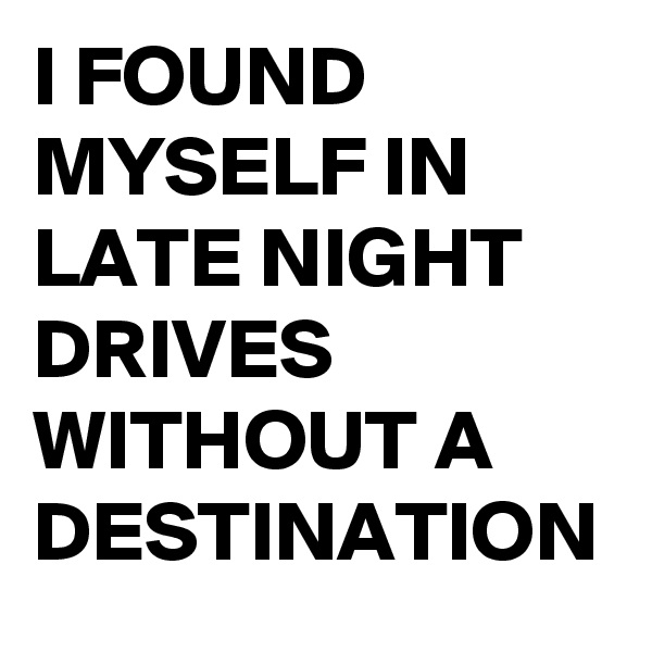 I FOUND MYSELF IN LATE NIGHT DRIVES WITHOUT A DESTINATION