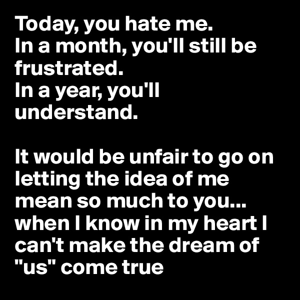 """Today, you hate me.  In a month, you'll still be frustrated. In a year, you'll understand.   It would be unfair to go on letting the idea of me mean so much to you... when I know in my heart I can't make the dream of """"us"""" come true"""