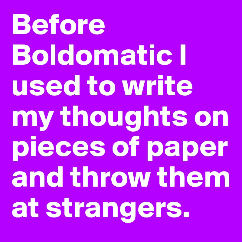 Before Boldomatic I used to write my thoughts on pieces of paper and throw them at strangers.