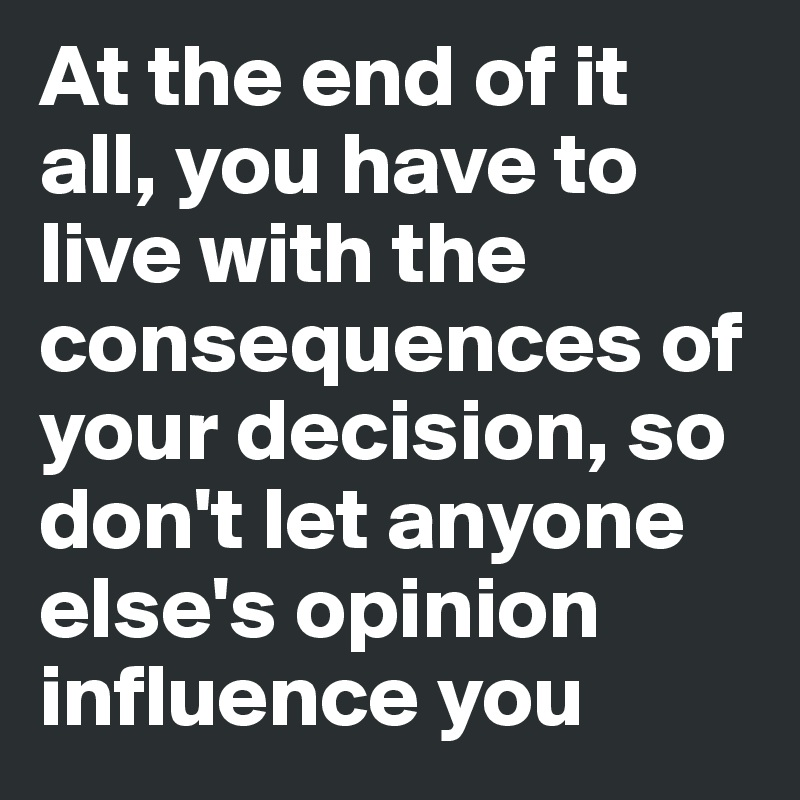 At the end of it all, you have to live with the consequences of your decision, so don't let anyone else's opinion influence you