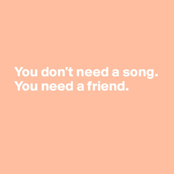 You don't need a song.    You need a friend.