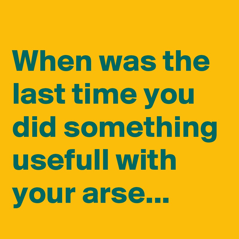 When was the last time you did something usefull with your arse...