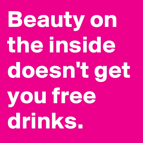 Beauty on the inside doesn't get you free drinks.