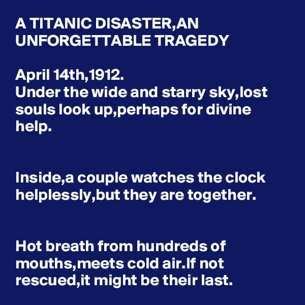 A TITANIC DISASTER,AN UNFORGETTABLE TRAGEDY  April 14th,1912. Under the wide and starry sky,lost souls look up,perhaps for divine help.   Inside,a couple watches the clock helplessly,but they are together.   Hot breath from hundreds of mouths,meets cold air.If not rescued,it might be their last.