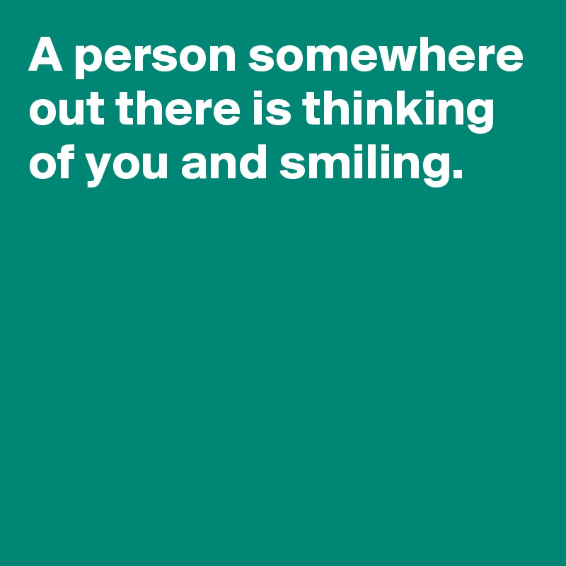 A person somewhere out there is thinking of you and smiling.
