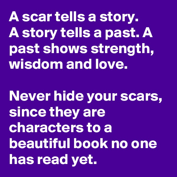 A scar tells a story. A story tells a past. A past shows strength, wisdom and love.  Never hide your scars, since they are characters to a beautiful book no one has read yet.