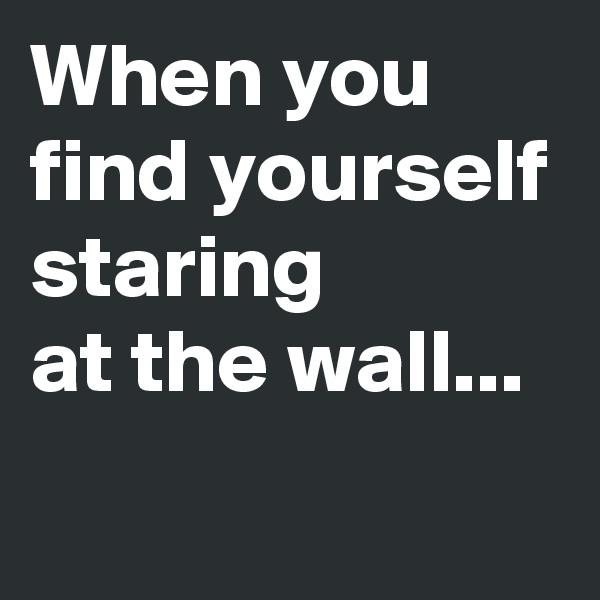 When you find yourself staring  at the wall...