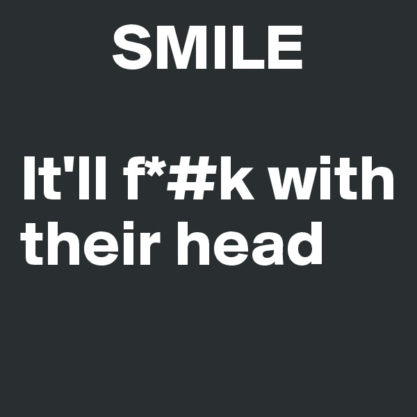 SMILE  It'll f*#k with        their head