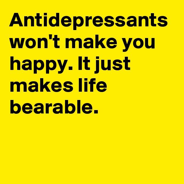 Antidepressants won't make you happy. It just makes life bearable.