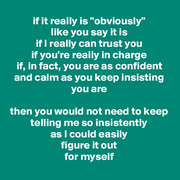 "if it really is ""obviously"" like you say it is if I really can trust you if you're really in charge if, in fact, you are as confident and calm as you keep insisting you are  then you would not need to keep telling me so insistently as I could easily figure it out for myself"