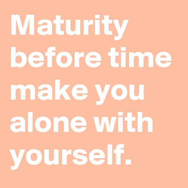 Maturity before time make you alone with yourself.