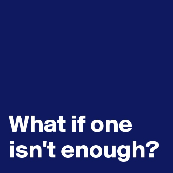 What if one isn't enough?