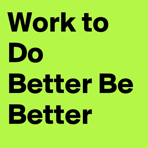 Work to Do Better Be Better