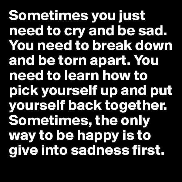 Sometimes you just need to cry and be sad. You need to break down and be torn apart. You need to learn how to pick yourself up and put yourself back together. Sometimes, the only way to be happy is to give into sadness first.