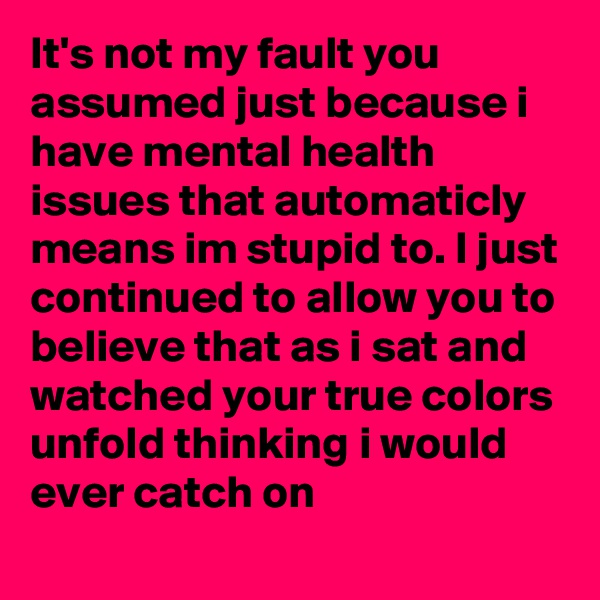 It's not my fault you assumed just because i have mental health issues that automaticly means im stupid to. I just continued to allow you to believe that as i sat and watched your true colors unfold thinking i would ever catch on