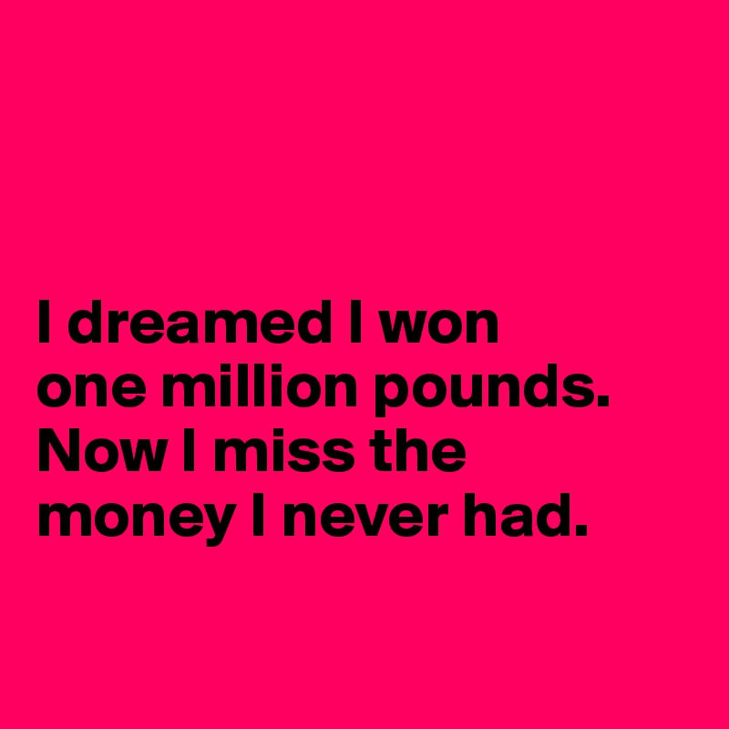 I dreamed I won  one million pounds. Now I miss the  money I never had.