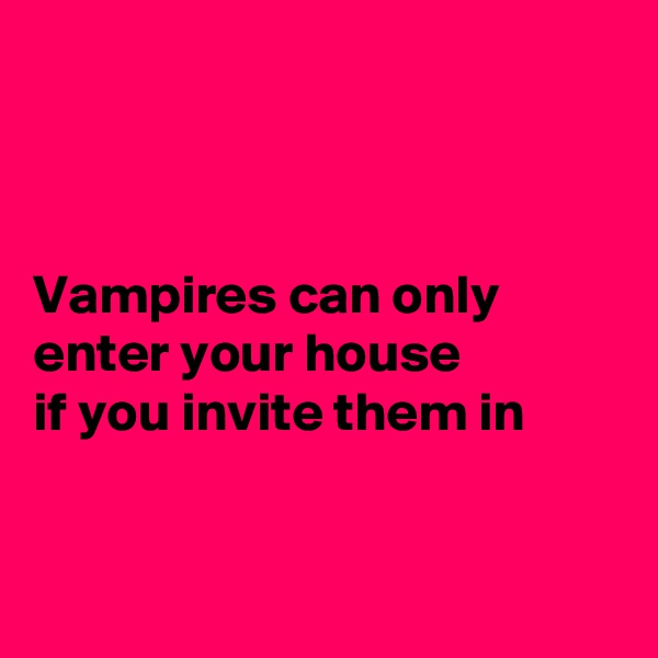 Vampires can only enter your house  if you invite them in