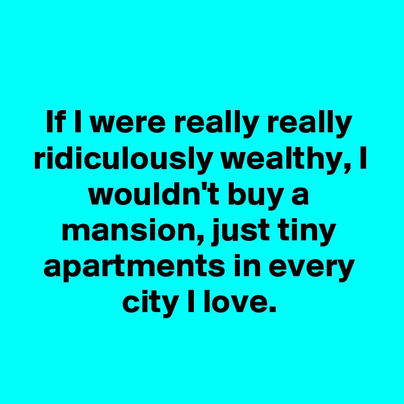 If I were really really ridiculously wealthy, I wouldn't buy a mansion, just tiny apartments in every city I love.