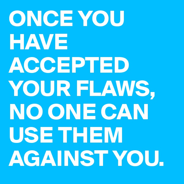 ONCE YOU HAVE ACCEPTED YOUR FLAWS, NO ONE CAN USE THEM AGAINST YOU.