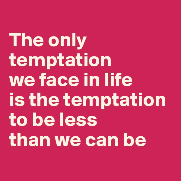The only temptation  we face in life  is the temptation  to be less  than we can be