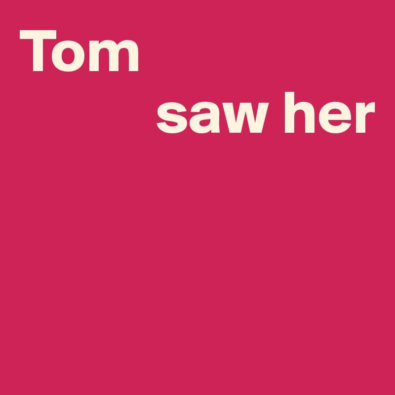 Tom             saw her