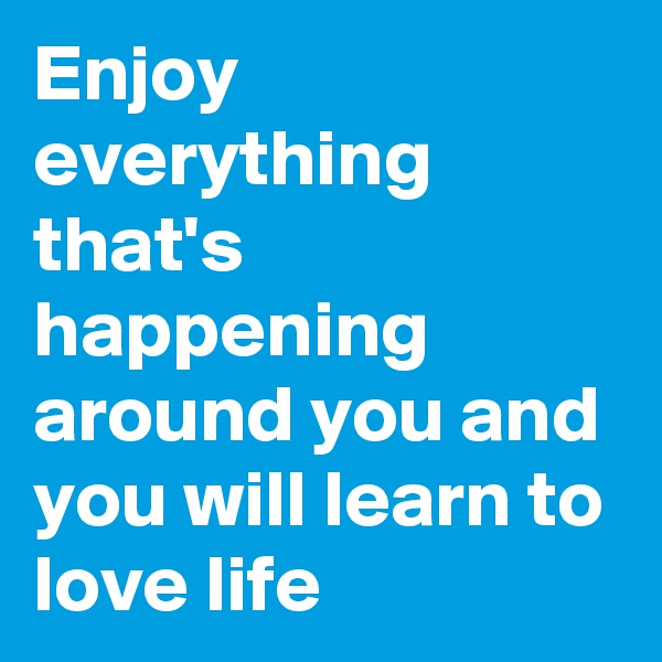 Enjoy everything that's happening around you and you will learn to love life